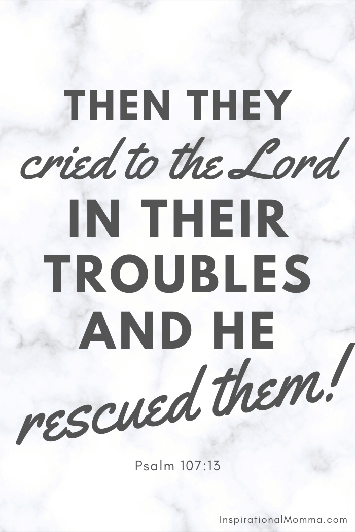 Then they cried to the Lord in their troubles, and He rescued them! Psalm 107:13