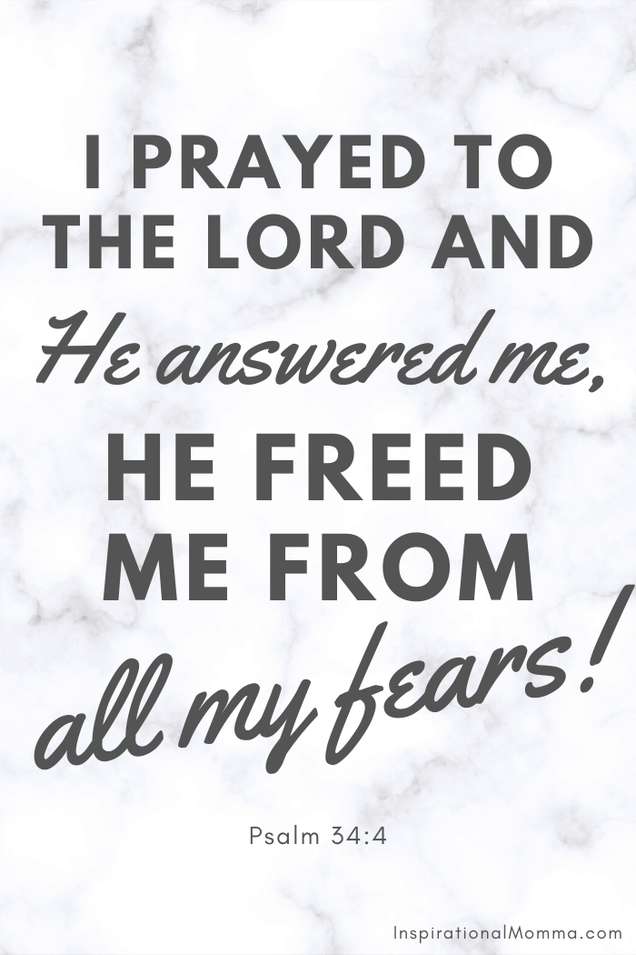 I prayed to the Lord and He answered me, He freed me from all my fears. Psalm 34:4