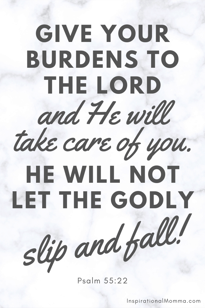 Give your burdens to the Lord, and He will take care of you. He will not let the Godly slip and fall. Psalm 55:22