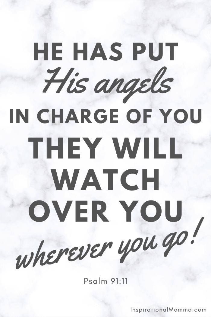 He has put His angels in charge of you. They will watch over you wherever you go. Psalm 91:11