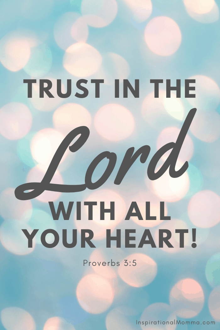 Trust in the Lord with all your heart. Proverbs 3:5