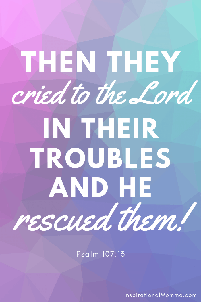 Then they cried to the Lord in their troubles and He rescued them. Psalm 107:13