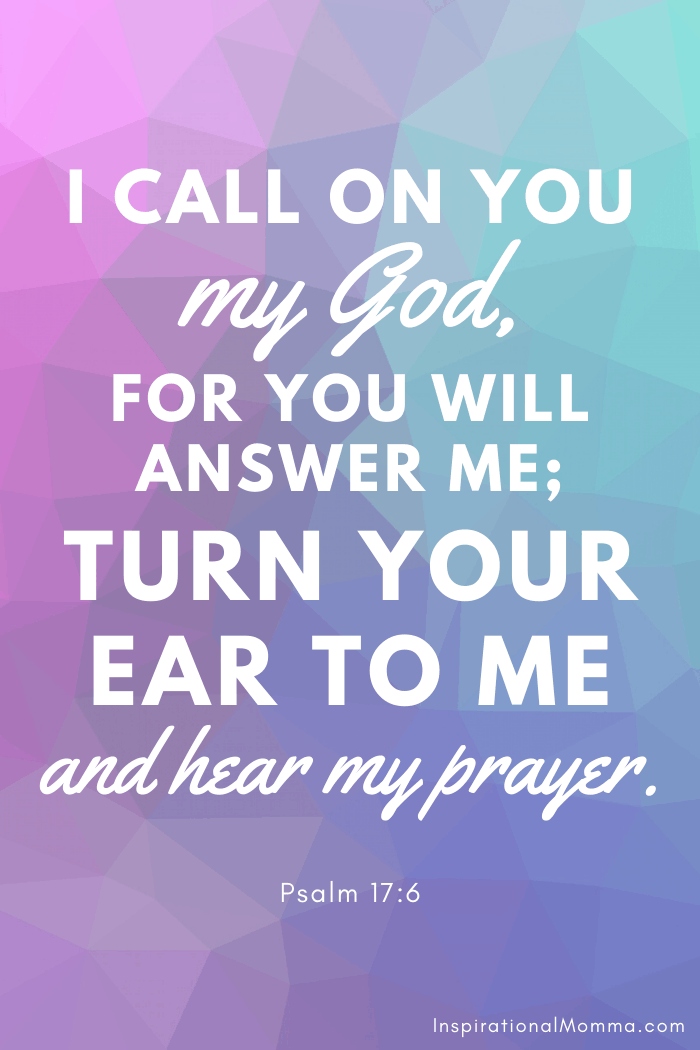 I call on You, my God, for You will answer me; turn Your ear to me and hear my prayer. Psalm 17:6