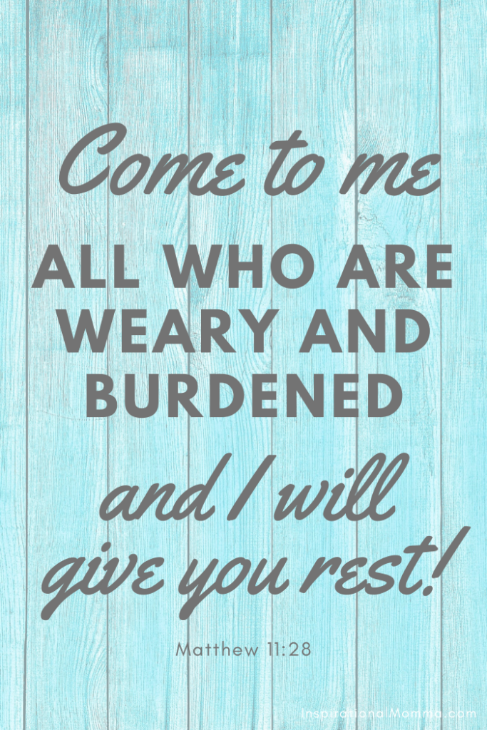 Come to me all who are weary and burdened, and I will give you rest.  Matthew 11:28